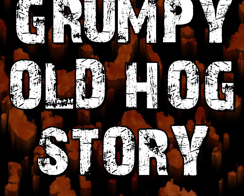 Grumpy Old Hog Story